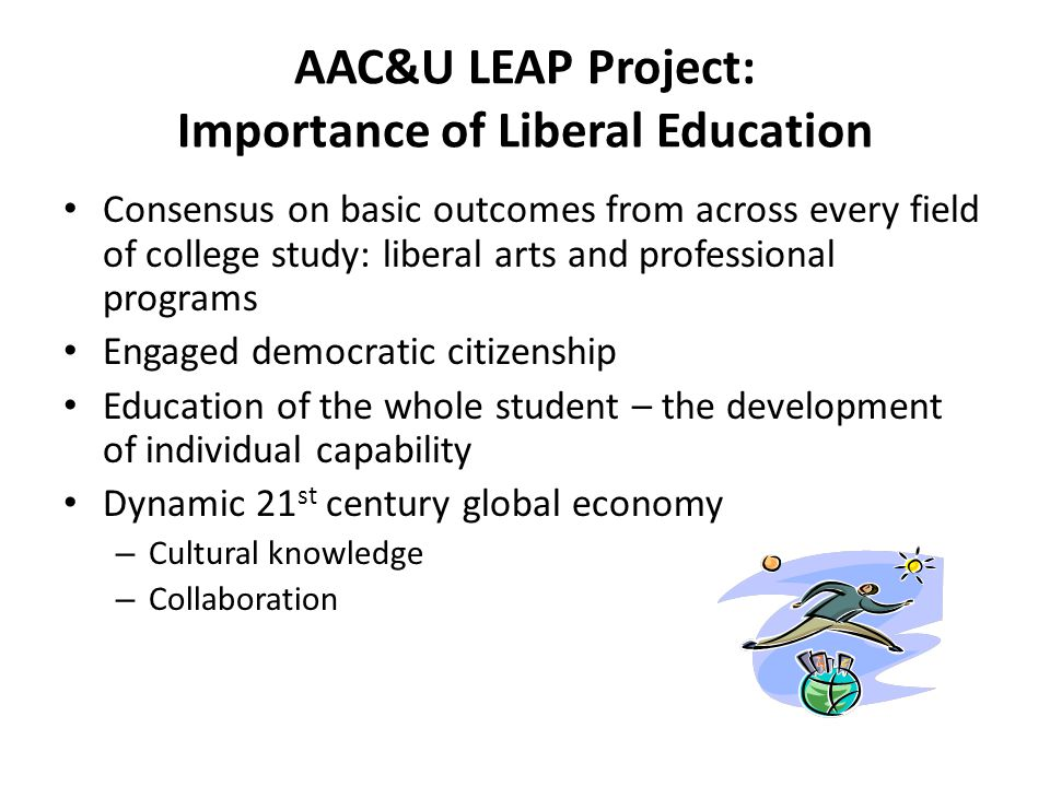 AAC&U LEAP Project: Importance of Liberal Education Consensus on basic outcomes from across every field of college study: liberal arts and professiona
