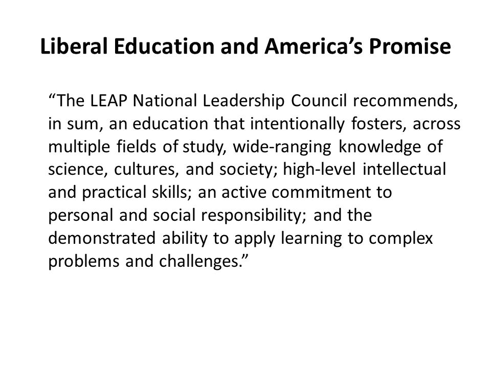 Liberal Education and America's Promise The LEAP National Leadership Council recommends, in sum, an education that intentionally fosters, across multiple fields of study, wide-ranging knowledge of science, cultures, and society; high-level intellectual and practical skills; an active commitment to personal and social responsibility; and the demonstrated ability to apply learning to complex problems and challenges.