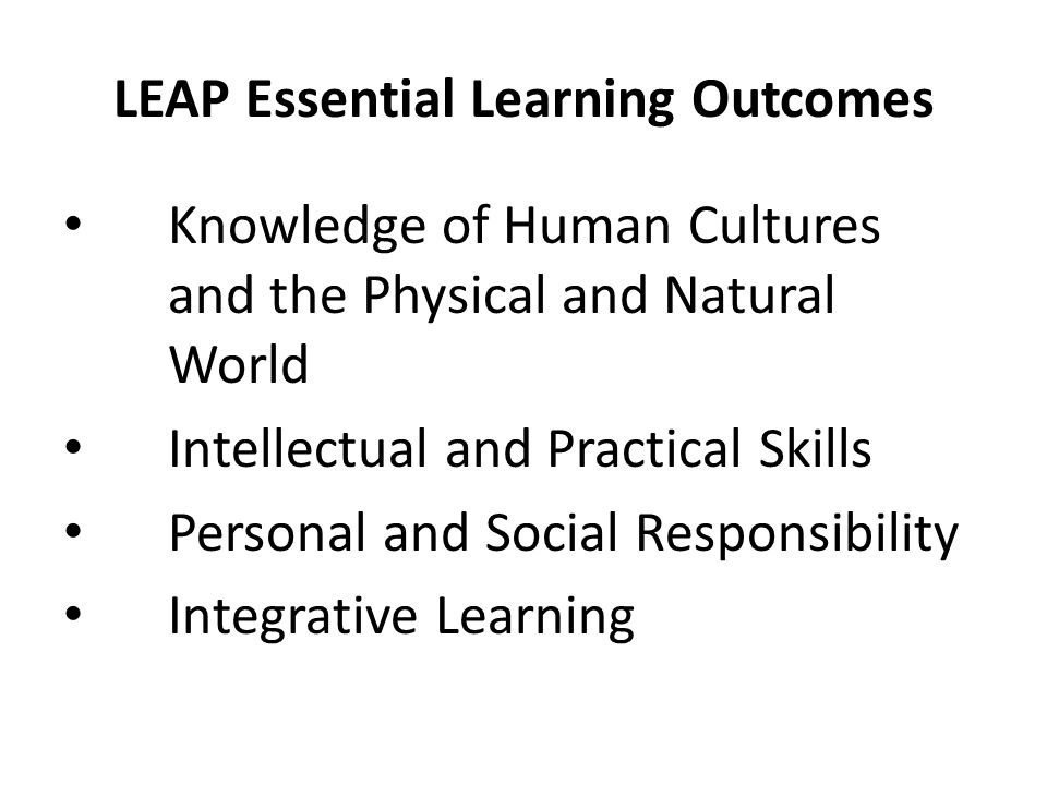 LEAP Essential Learning Outcomes Knowledge of Human Cultures and the Physical and Natural World Intellectual and Practical Skills Personal and Social