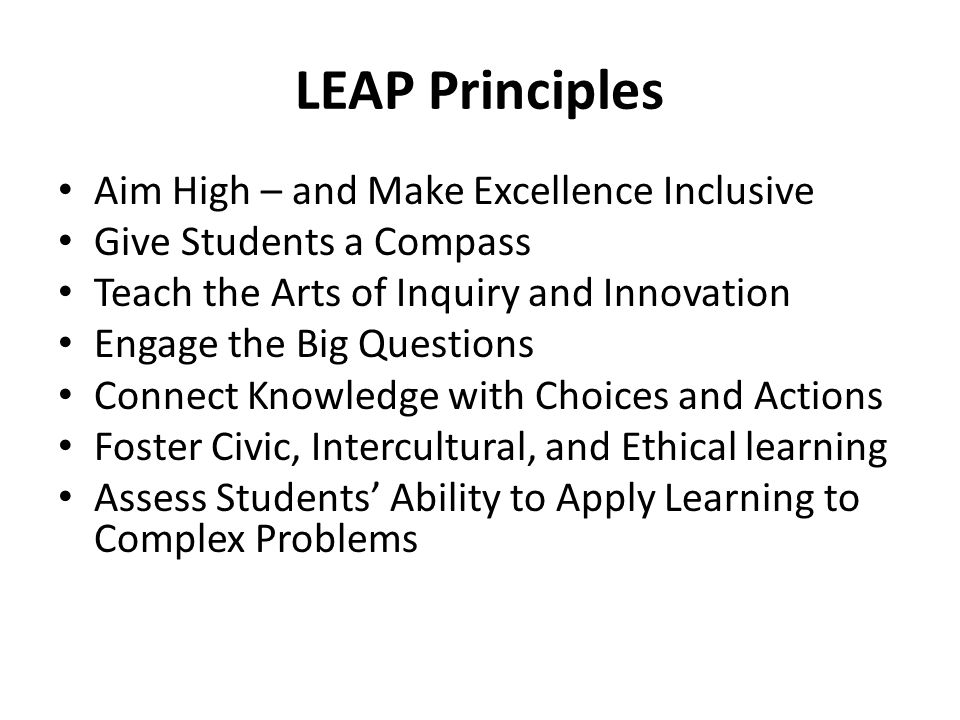 LEAP Principles Aim High – and Make Excellence Inclusive Give Students a Compass Teach the Arts of Inquiry and Innovation Engage the Big Questions Con