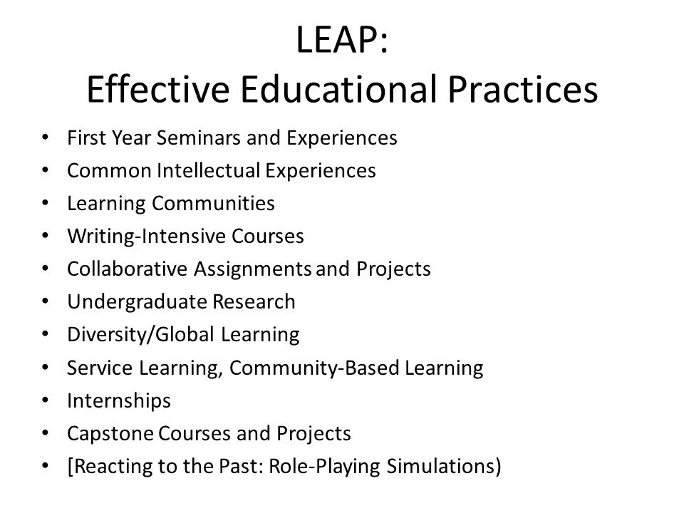LEAP: Effective Educational Practices First Year Seminars and Experiences Common Intellectual Experiences Learning Communities Writing-Intensive Cours