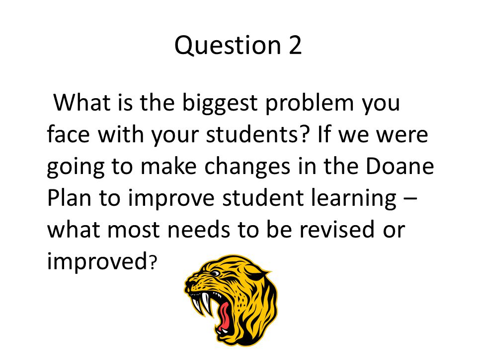 Question 2 What is the biggest problem you face with your students? If we were going to make changes in the Doane Plan to improve student learning – w