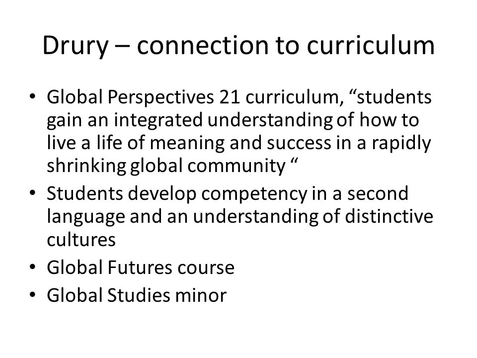 Drury – connection to curriculum Global Perspectives 21 curriculum, students gain an integrated understanding of how to live a life of meaning and success in a rapidly shrinking global community Students develop competency in a second language and an understanding of distinctive cultures Global Futures course Global Studies minor