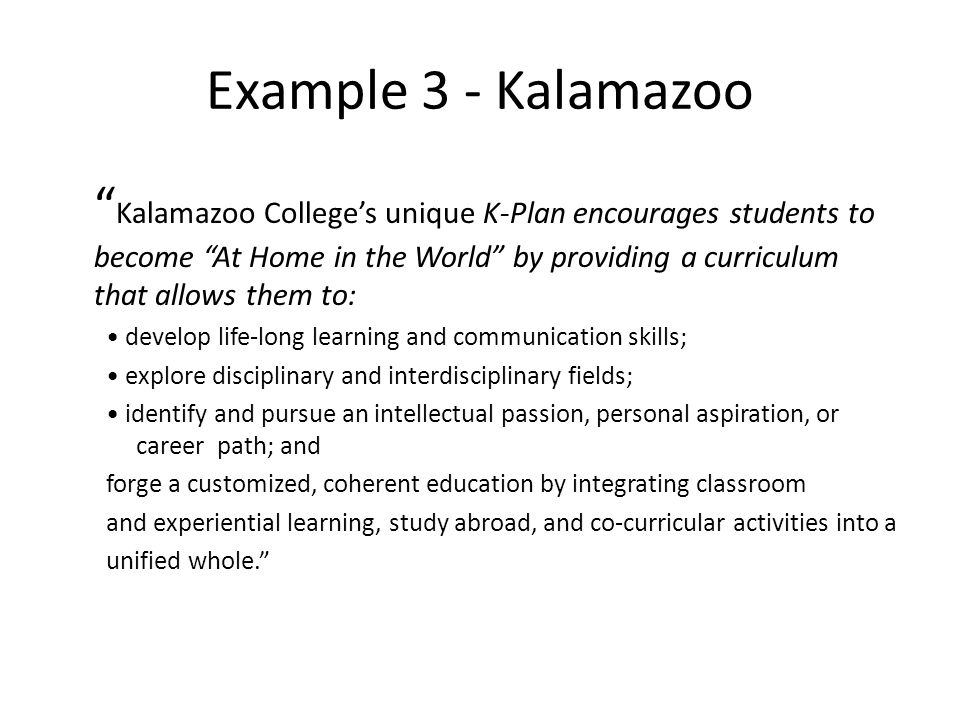 Example 3 - Kalamazoo Kalamazoo College's unique K-Plan encourages students to become At Home in the World by providing a curriculum that allows them to: develop life-long learning and communication skills; explore disciplinary and interdisciplinary fields; identify and pursue an intellectual passion, personal aspiration, or career path; and forge a customized, coherent education by integrating classroom and experiential learning, study abroad, and co-curricular activities into a unified whole.