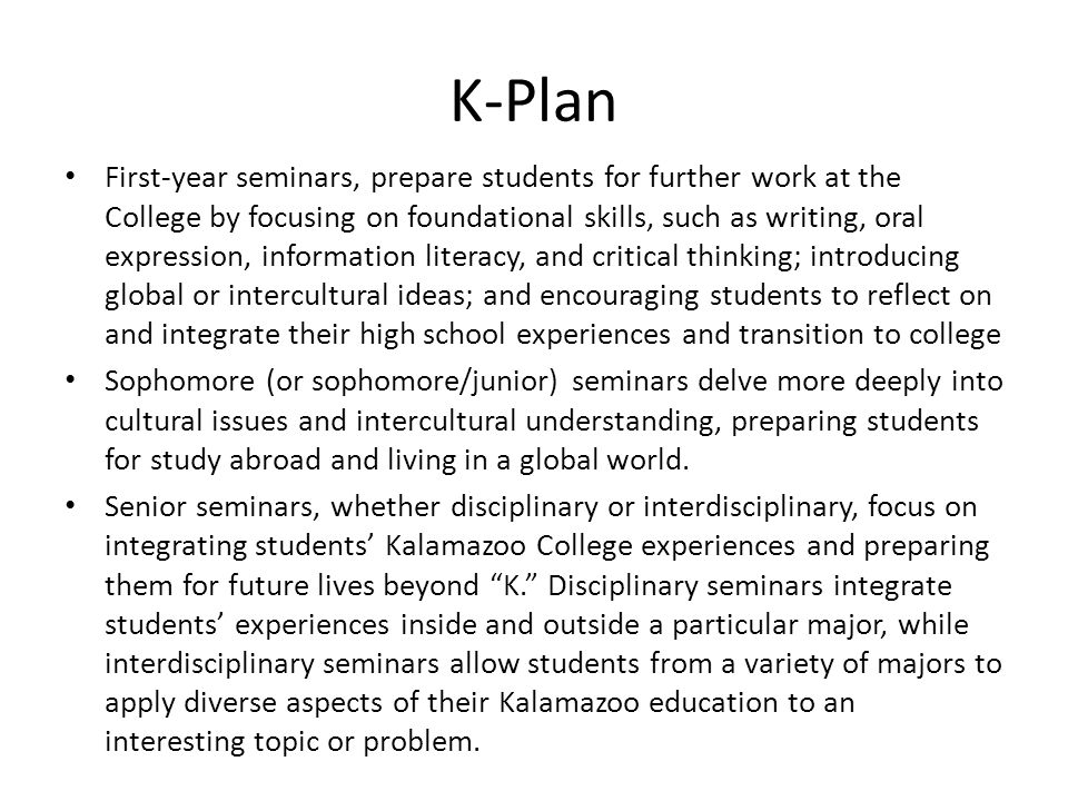 K-Plan First-year seminars, prepare students for further work at the College by focusing on foundational skills, such as writing, oral expression, information literacy, and critical thinking; introducing global or intercultural ideas; and encouraging students to reflect on and integrate their high school experiences and transition to college Sophomore (or sophomore/junior) seminars delve more deeply into cultural issues and intercultural understanding, preparing students for study abroad and living in a global world.