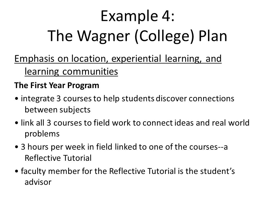 Example 4: The Wagner (College) Plan Emphasis on location, experiential learning, and learning communities The First Year Program integrate 3 courses to help students discover connections between subjects link all 3 courses to field work to connect ideas and real world problems 3 hours per week in field linked to one of the courses--a Reflective Tutorial faculty member for the Reflective Tutorial is the student's advisor