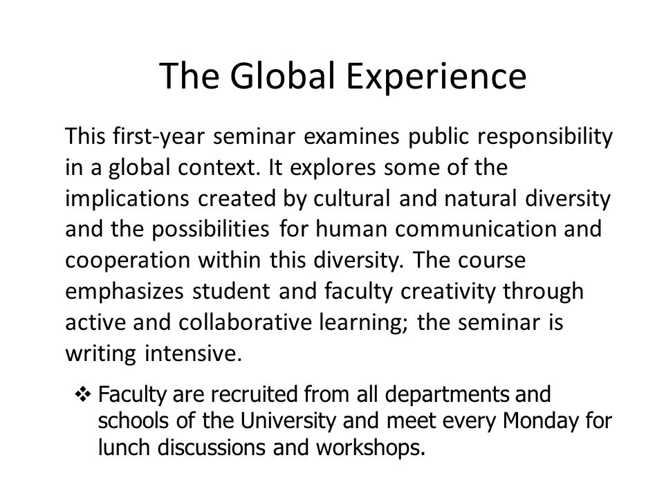 The Global Experience  Faculty are recruited from all departments and schools of the University and meet every Monday for lunch discussions and workshops.