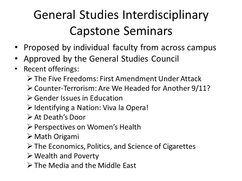 General Studies Interdisciplinary Capstone Seminars Proposed by individual faculty from across campus Approved by the General Studies Council Recent offerings:  The Five Freedoms: First Amendment Under Attack  Counter-Terrorism: Are We Headed for Another 9/11.
