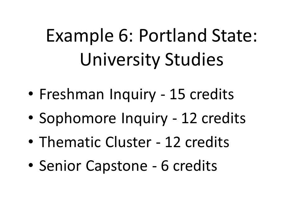 Example 6: Portland State: University Studies Freshman Inquiry - 15 credits Sophomore Inquiry - 12 credits Thematic Cluster - 12 credits Senior Capstone - 6 credits