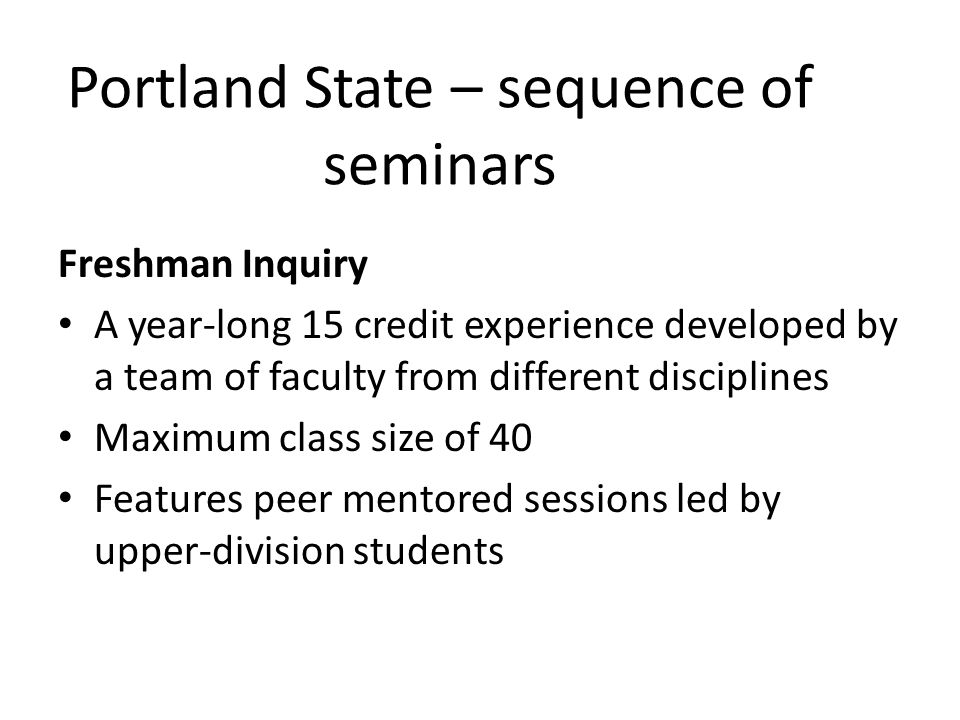 Portland State – sequence of seminars Freshman Inquiry A year-long 15 credit experience developed by a team of faculty from different disciplines Maxi