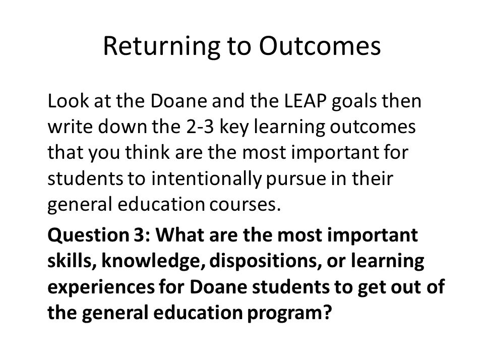 Returning to Outcomes Look at the Doane and the LEAP goals then write down the 2-3 key learning outcomes that you think are the most important for students to intentionally pursue in their general education courses.