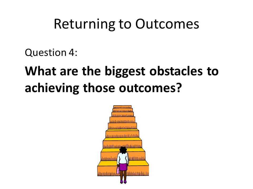 Returning to Outcomes Question 4: What are the biggest obstacles to achieving those outcomes?