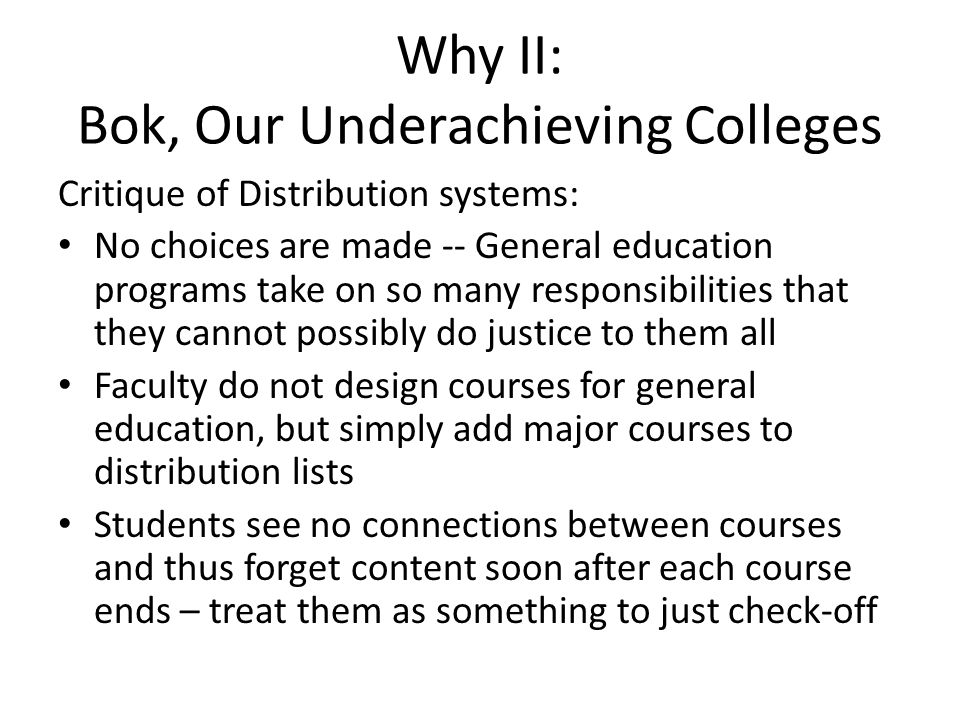 Why II: Bok, Our Underachieving Colleges Critique of Distribution systems: No choices are made -- General education programs take on so many responsibilities that they cannot possibly do justice to them all Faculty do not design courses for general education, but simply add major courses to distribution lists Students see no connections between courses and thus forget content soon after each course ends – treat them as something to just check-off