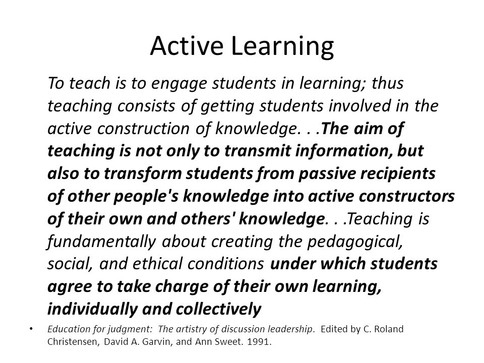Active Learning To teach is to engage students in learning; thus teaching consists of getting students involved in the active construction of knowledg