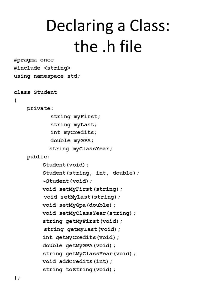 Declaring a Class: the.h file #pragma once #include using namespace std; class Student { private: string myFirst; string myLast; int myCredits; double myGPA; string myClassYear; public: Student(void); Student(string, int, double); ~Student(void); void setMyFirst(string); void setMyLast(string); void setMyGpa(double); void setMyClassYear(string); string getMyFirst(void); string getMyLast(void); int getMyCredits(void); double getMyGPA(void); string getMyClassYear(void); void addCredits(int); string toString(void); };