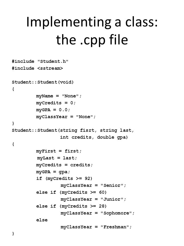 Implementing a class: the.cpp file #include Student.h #include Student::Student(void) { myName = None ; myCredits = 0; myGPA = 0.0; myClassYear = None ; } Student::Student(string fisrt, string last, int credits, double gpa) { myFirst = first; myLast = last; myCredits = credits; myGPA = gpa; if (myCredits >= 92) myClassYear = Senior ; else if (myCredits >= 60) myClassYear = Junior ; else if (myCredits >= 28) myClassYear = Sophomore ; else myClassYear = Freshman ; }