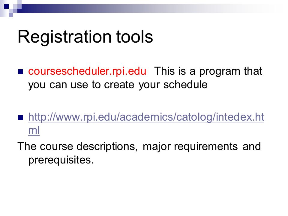 Registration tools coursescheduler.rpi.edu This is a program that you can use to create your schedule http://www.rpi.edu/academics/catolog/intedex.ht ml http://www.rpi.edu/academics/catolog/intedex.ht ml The course descriptions, major requirements and prerequisites.