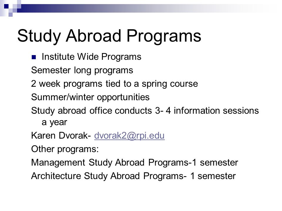 Study Abroad Programs Institute Wide Programs Semester long programs 2 week programs tied to a spring course Summer/winter opportunities Study abroad office conducts 3- 4 information sessions a year Karen Dvorak- dvorak2@rpi.edudvorak2@rpi.edu Other programs: Management Study Abroad Programs-1 semester Architecture Study Abroad Programs- 1 semester
