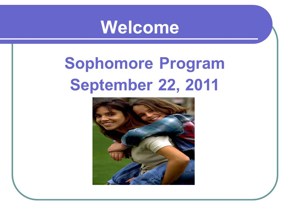 Sophomore Program September 22, 2011 Welcome