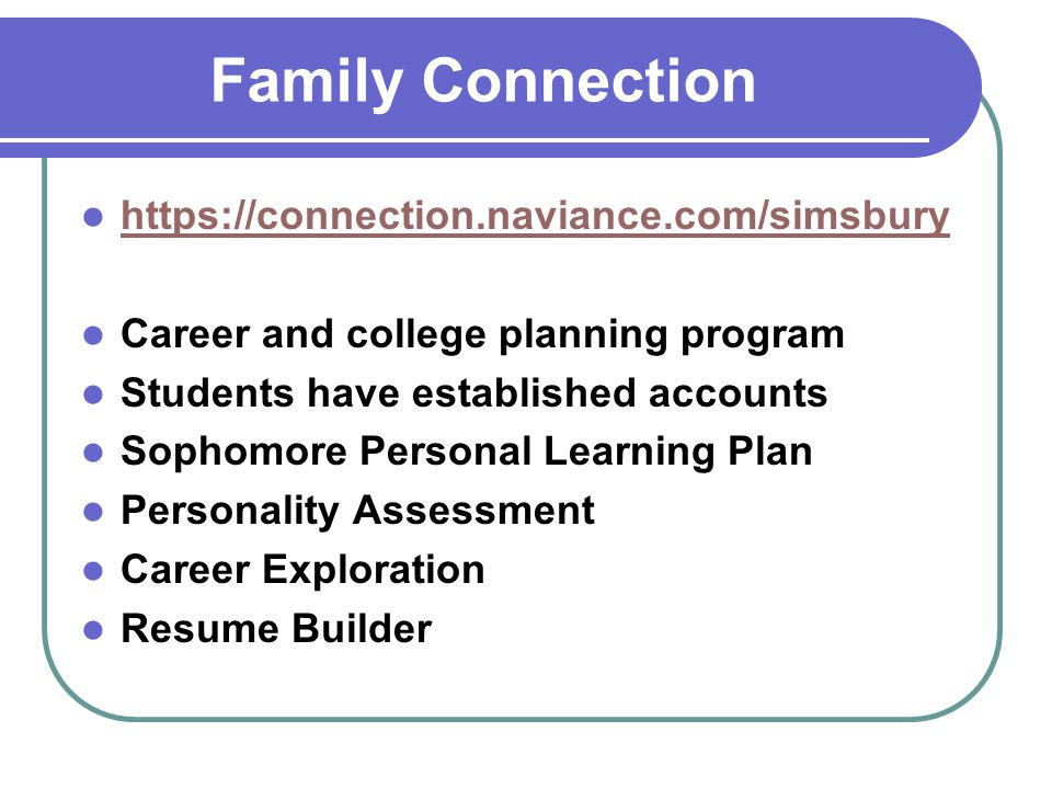 Family Connection https://connection.naviance.com/simsbury Career and college planning program Students have established accounts Sophomore Personal Learning Plan Personality Assessment Career Exploration Resume Builder