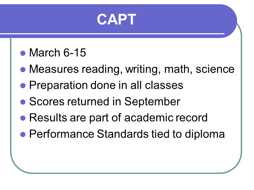 CAPT March 6-15 Measures reading, writing, math, science Preparation done in all classes Scores returned in September Results are part of academic record Performance Standards tied to diploma