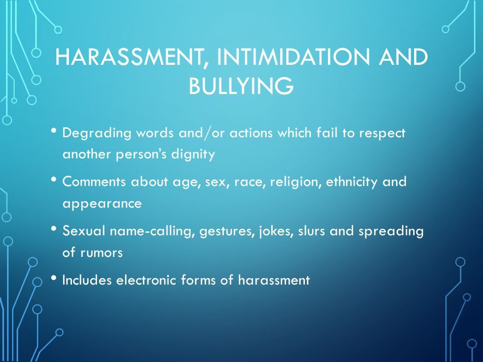 HARASSMENT, INTIMIDATION AND BULLYING Degrading words and/or actions which fail to respect another person's dignity Comments about age, sex, race, religion, ethnicity and appearance Sexual name-calling, gestures, jokes, slurs and spreading of rumors Includes electronic forms of harassment