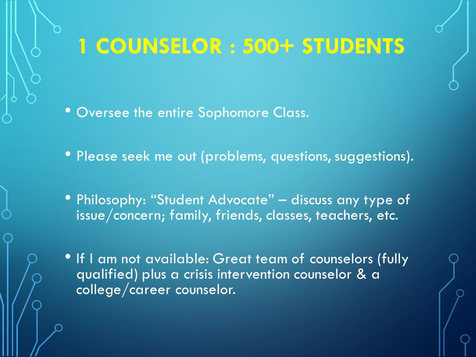 1 COUNSELOR : 500+ STUDENTS Oversee the entire Sophomore Class.