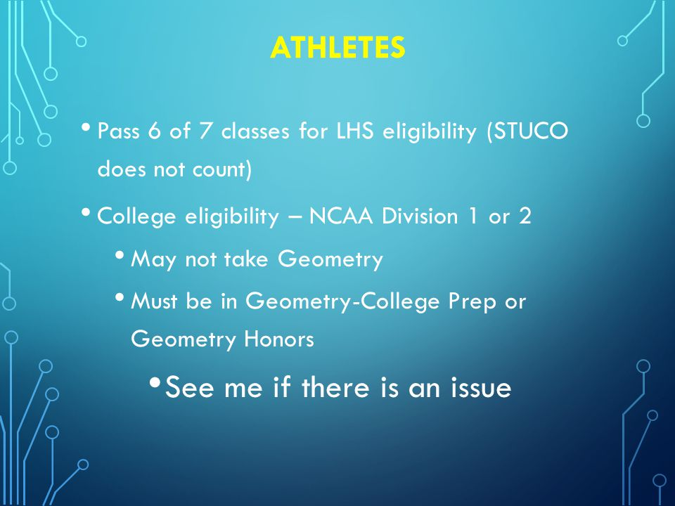 ATHLETES Pass 6 of 7 classes for LHS eligibility (STUCO does not count) College eligibility – NCAA Division 1 or 2 May not take Geometry Must be in Geometry-College Prep or Geometry Honors See me if there is an issue