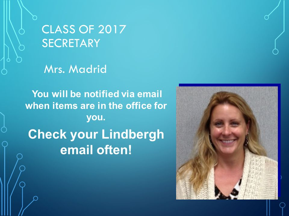 CLASS OF 2017 SECRETARY Mrs. Madrid You will be notified via email when items are in the office for you. Check your Lindbergh email often!