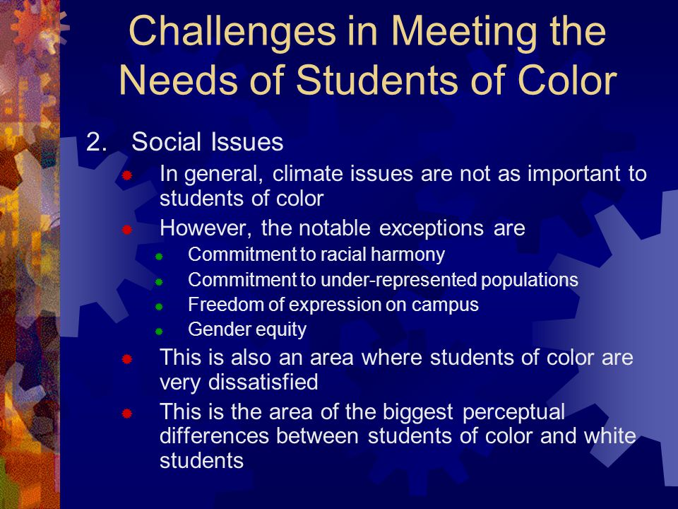 Challenges in Meeting the Needs of Students of Color 2.Social Issues  In general, climate issues are not as important to students of color  However, the notable exceptions are  Commitment to racial harmony  Commitment to under-represented populations  Freedom of expression on campus  Gender equity  This is also an area where students of color are very dissatisfied  This is the area of the biggest perceptual differences between students of color and white students