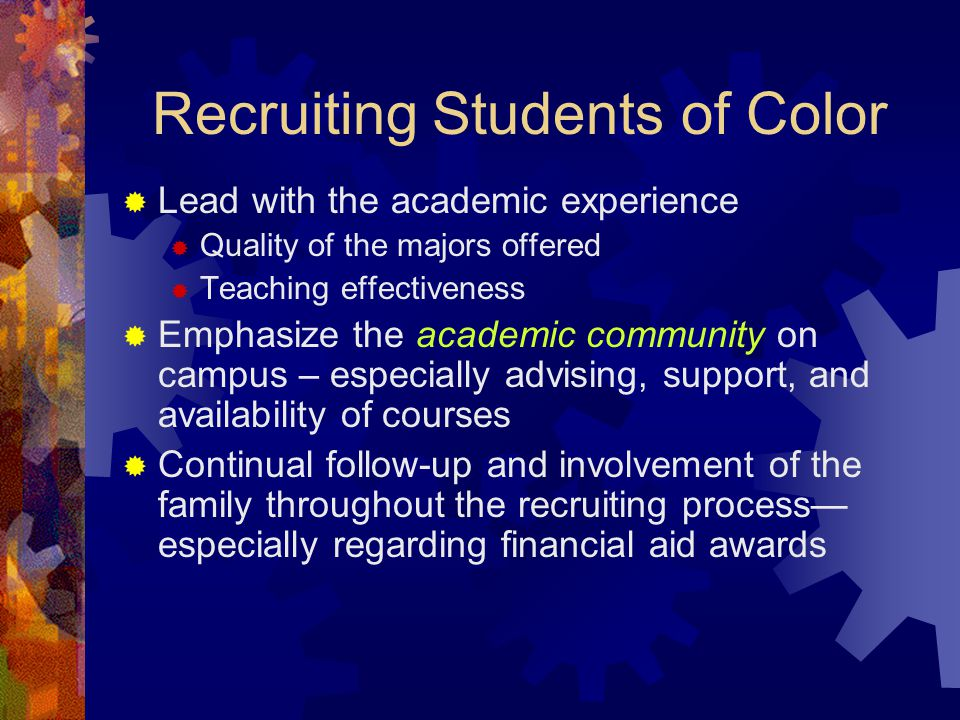 Recruiting Students of Color  Lead with the academic experience  Quality of the majors offered  Teaching effectiveness  Emphasize the academic community on campus – especially advising, support, and availability of courses  Continual follow-up and involvement of the family throughout the recruiting process— especially regarding financial aid awards