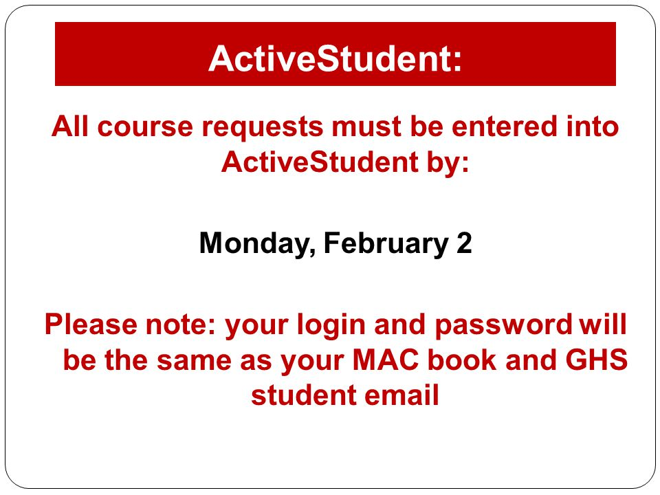 All course requests must be entered into ActiveStudent by: Monday, February 2 Please note: your login and password will be the same as your MAC book a