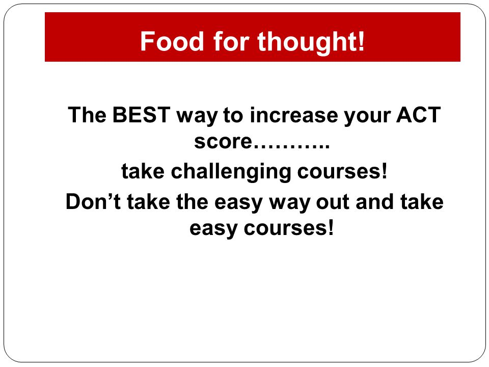 Food for thought! The BEST way to increase your ACT score……….. take challenging courses! Don't take the easy way out and take easy courses!