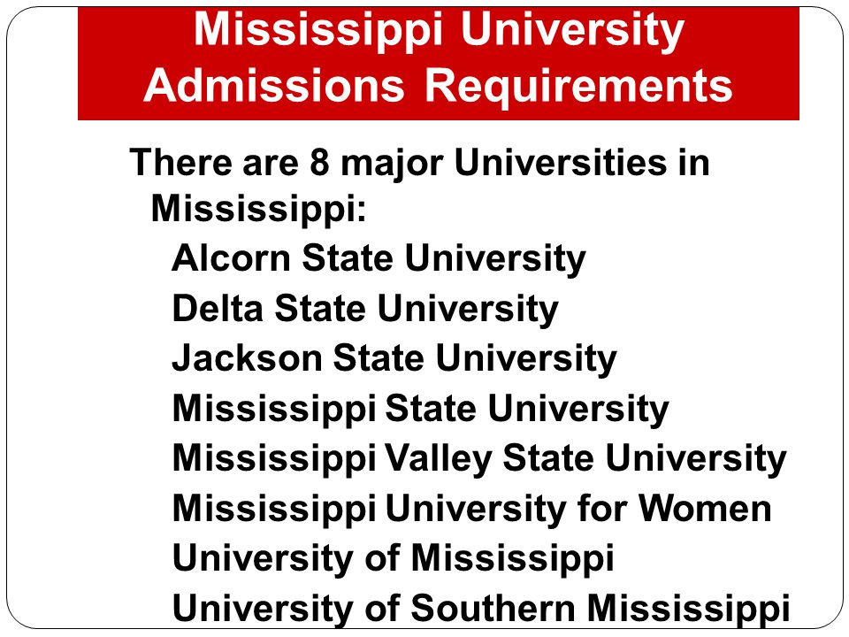 Mississippi University Admissions Requirements There are 8 major Universities in Mississippi: 1.Alcorn State University 2.Delta State University 3.Jac