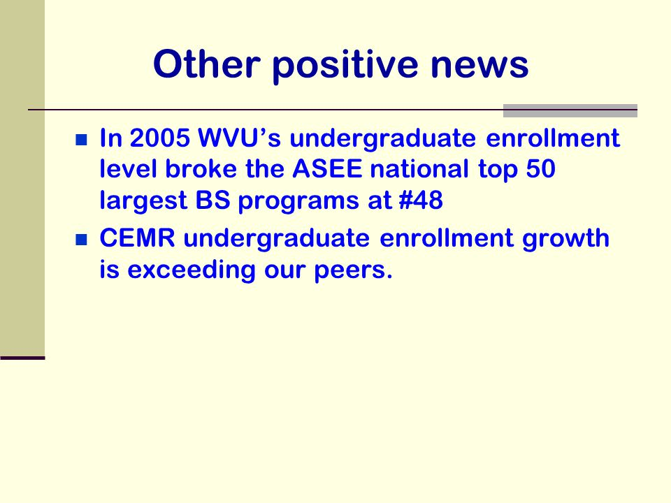 Other positive news In 2005 WVU's undergraduate enrollment level broke the ASEE national top 50 largest BS programs at #48 CEMR undergraduate enrollme