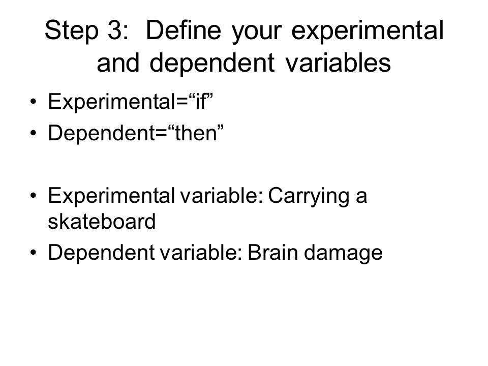 Step 3: Define your experimental and dependent variables Experimental= if Dependent= then Experimental variable: Carrying a skateboard Dependent variable: Brain damage