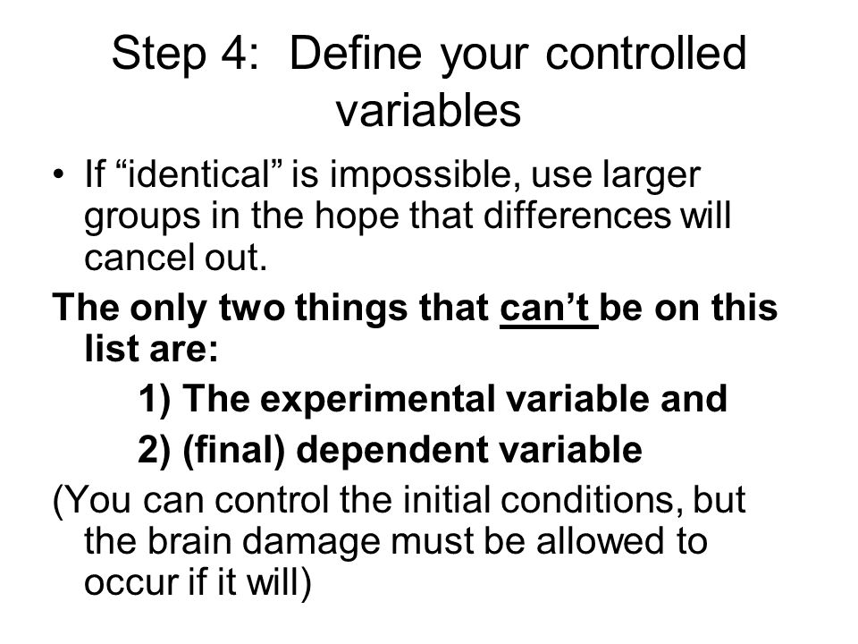Step 4: Define your controlled variables If identical is impossible, use larger groups in the hope that differences will cancel out.