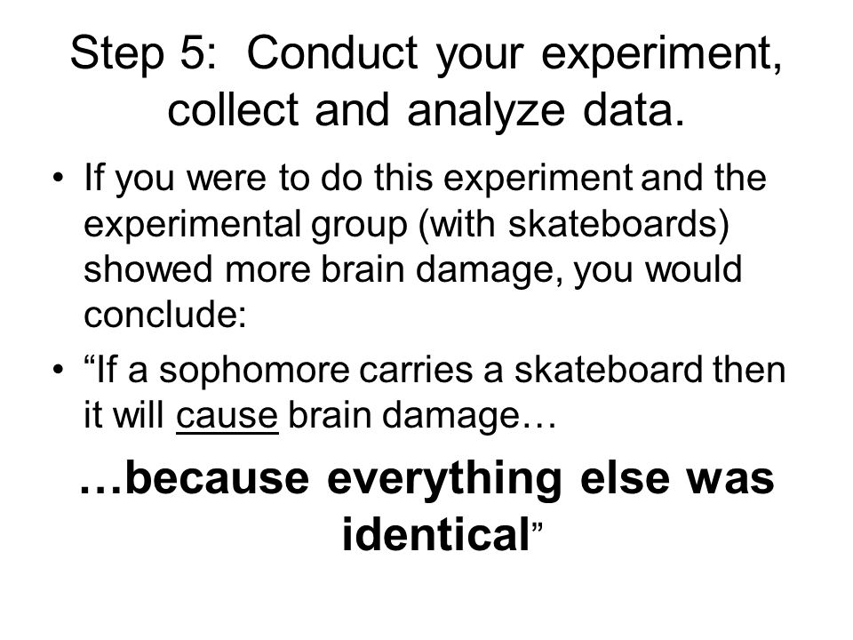 Step 5: Conduct your experiment, collect and analyze data.