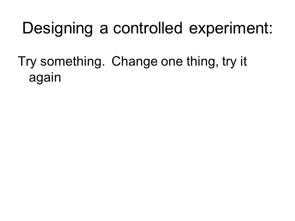 Designing a controlled experiment: Try something. Change one thing, try it again