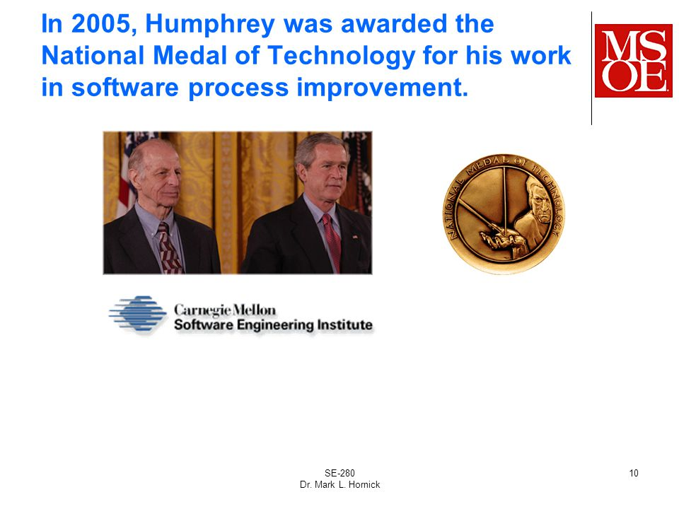 SE-280 Dr. Mark L. Hornick 10 In 2005, Humphrey was awarded the National Medal of Technology for his work in software process improvement.