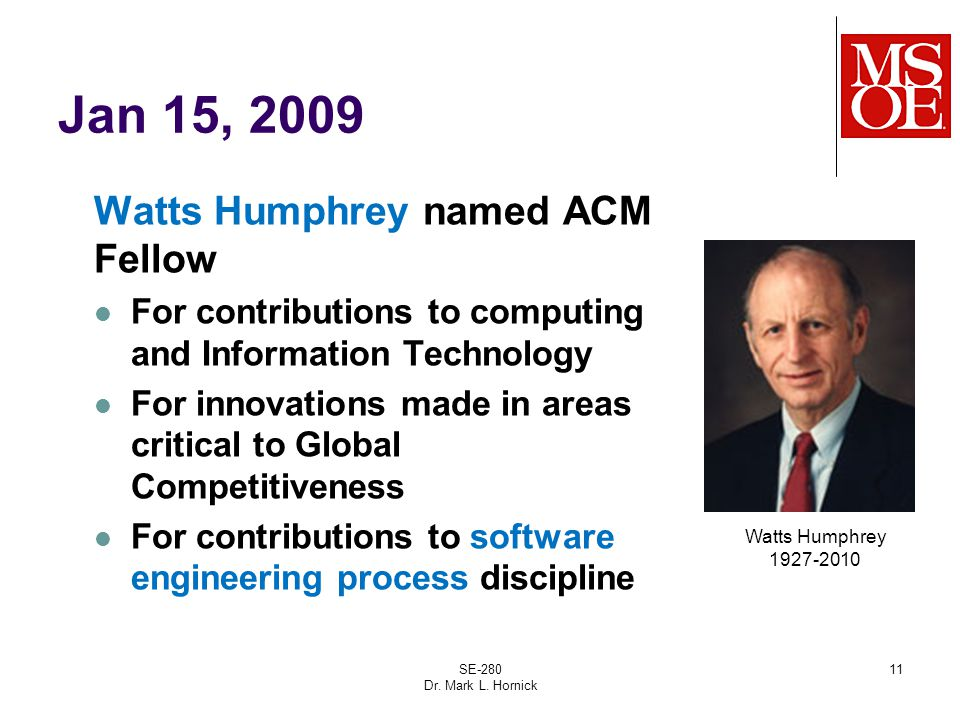 Jan 15, 2009 Watts Humphrey named ACM Fellow For contributions to computing and Information Technology For innovations made in areas critical to Global Competitiveness For contributions to software engineering process discipline SE-280 Dr.