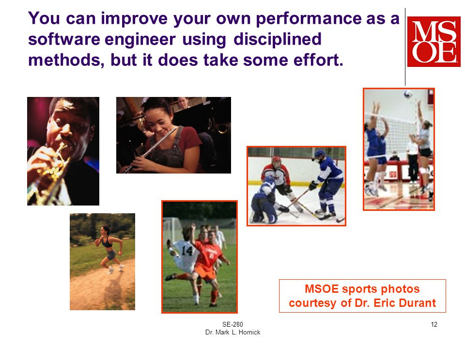 SE-280 Dr. Mark L. Hornick 12 You can improve your own performance as a software engineer using disciplined methods, but it does take some effort. MSO