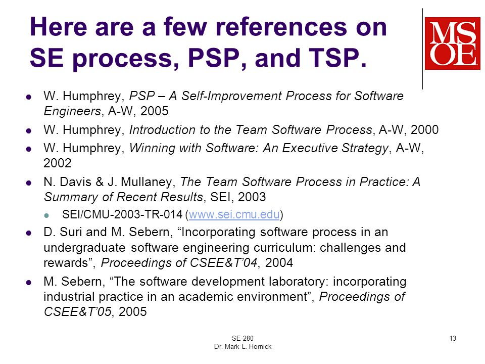SE-280 Dr. Mark L. Hornick 13 Here are a few references on SE process, PSP, and TSP. W. Humphrey, PSP – A Self-Improvement Process for Software Engine