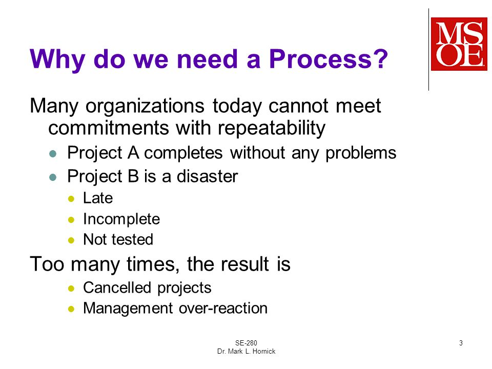 SE-280 Dr. Mark L. Hornick 3 Why do we need a Process? Many organizations today cannot meet commitments with repeatability Project A completes without