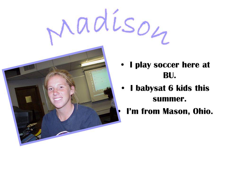 I play soccer here at BU. I babysat 6 kids this summer. I'm from Mason, Ohio.