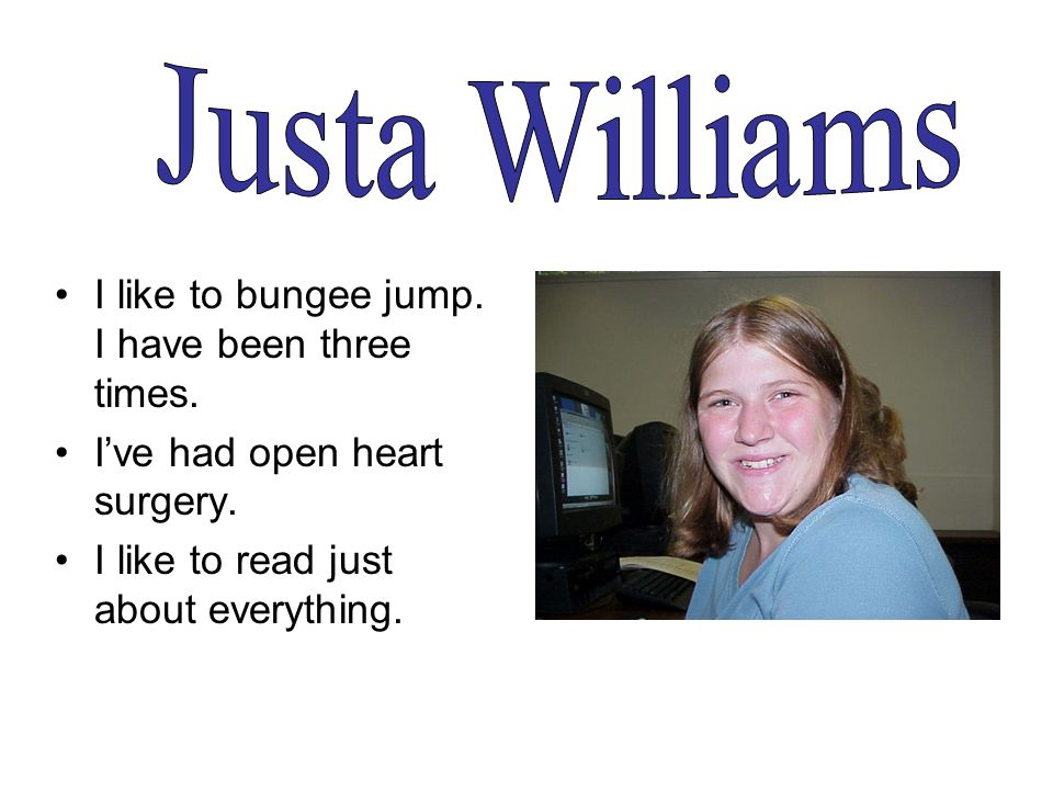 I like to bungee jump. I have been three times. I've had open heart surgery.
