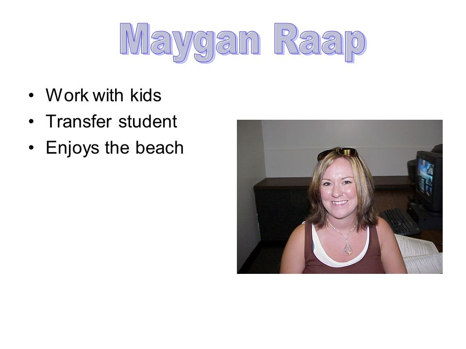 Work with kids Transfer student Enjoys the beach