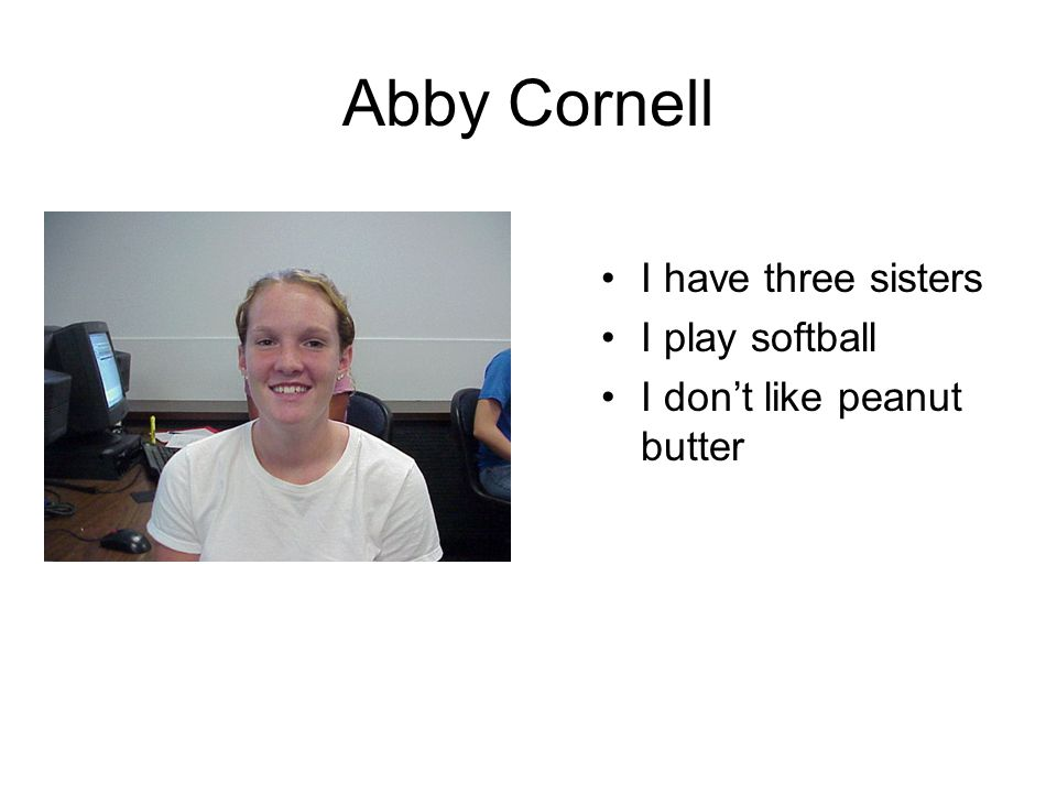 Abby Cornell I have three sisters I play softball I don't like peanut butter