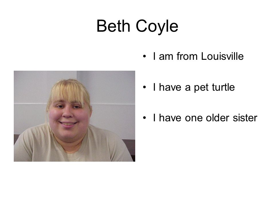 Beth Coyle I am from Louisville I have a pet turtle I have one older sister