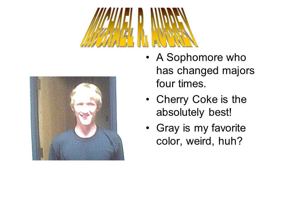 A Sophomore who has changed majors four times. Cherry Coke is the absolutely best.